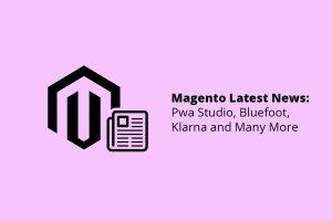 Magento Latest News: PWA Studio, Bluefoot, Klana and Many More