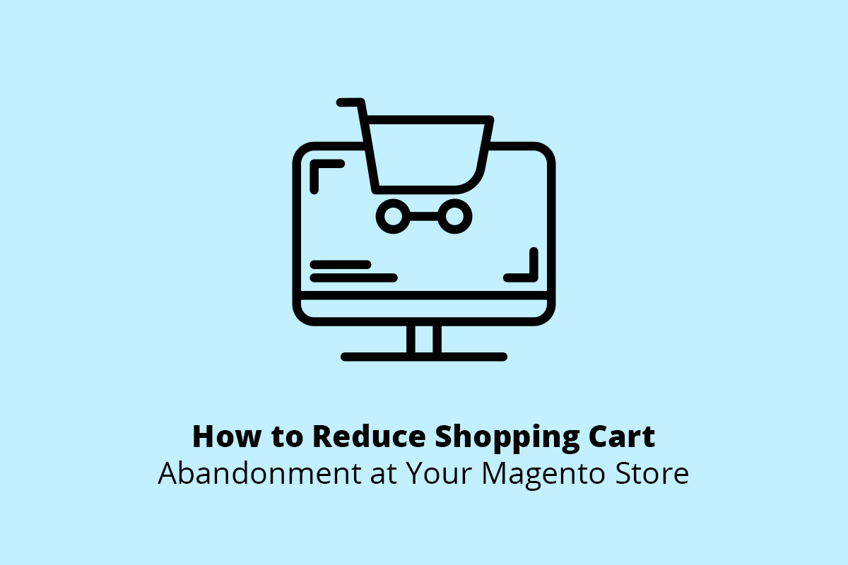 How to Reduce Shopping Cart Abandonment at Your Magento Store
