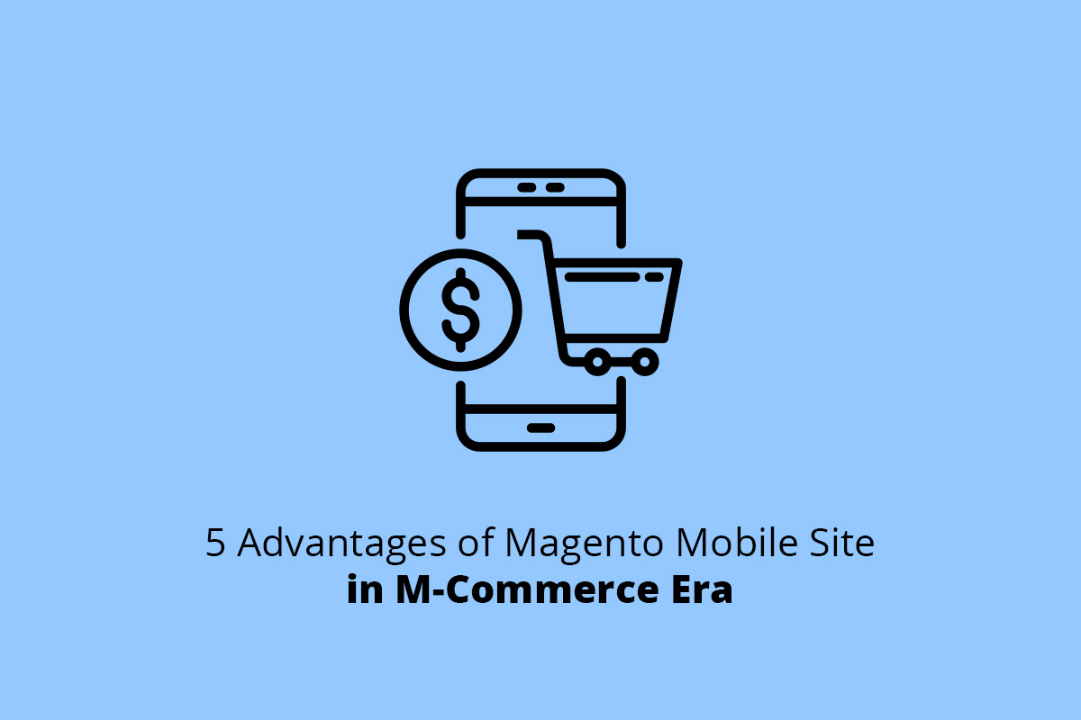 5 Advantages of Magento Mobile Site M-Commerce Era