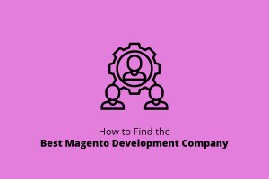 How to Find the Best Magento Development Company