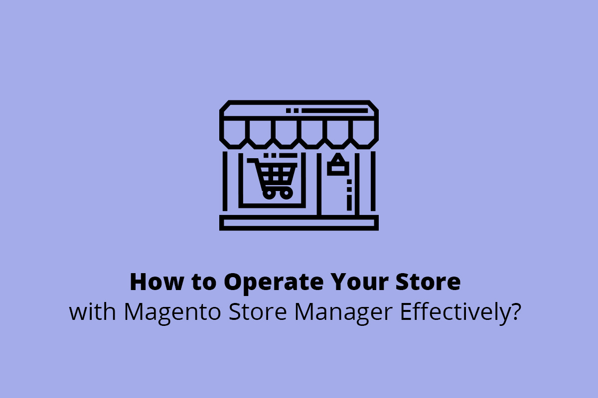 How to Operate Your Store with Magento Store Manager Effectively?