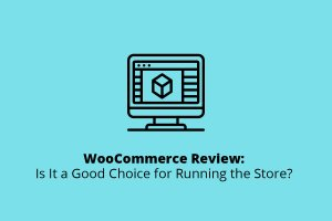 WooCommerce Review: Is It a Good Choice for Running the Store