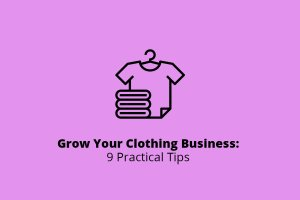 How to Grow Your Clothing Business: 9 Practical Tips