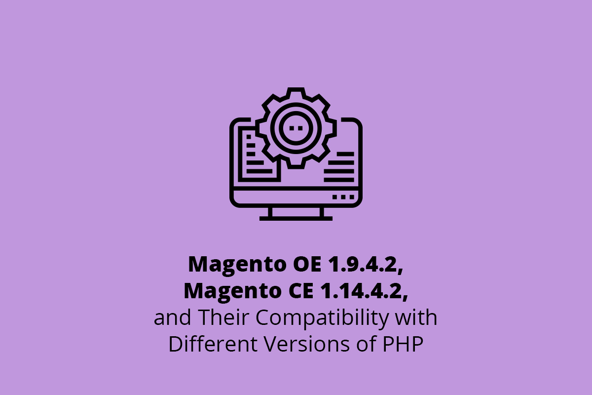 Magento OE 1.9.4.2, Magento CE 1.14.4.2, and Their Compatibility with Different Versions of PHP
