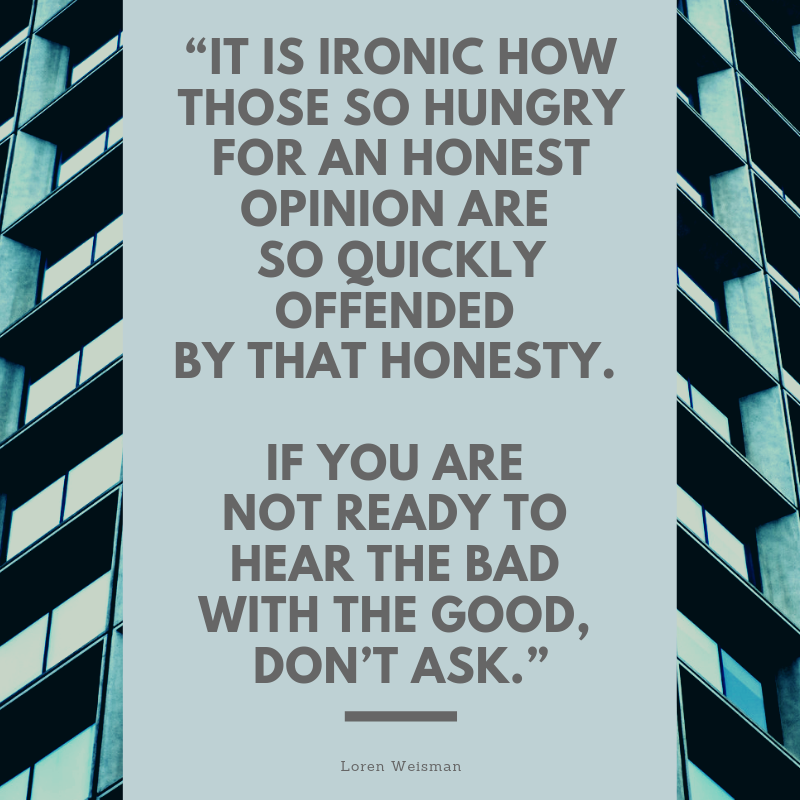 """It is ironic how those so hungry for an honest opinion are so quickly offended by that honesty. If you are not ready to hear the bad with the good, don't ask."""