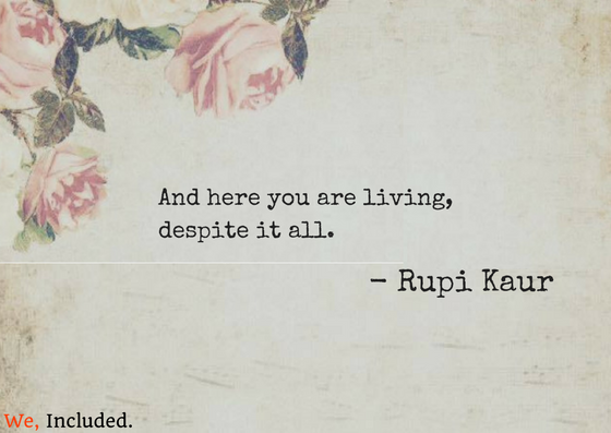 And here you are living, despite it all.