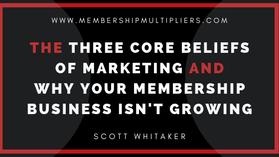 The Three Core Beliefs of Marketing and Why Your Membership Business Isn't Growing