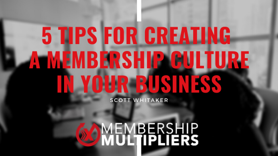 5 Tips For Creating A Membership Culture In Your Business