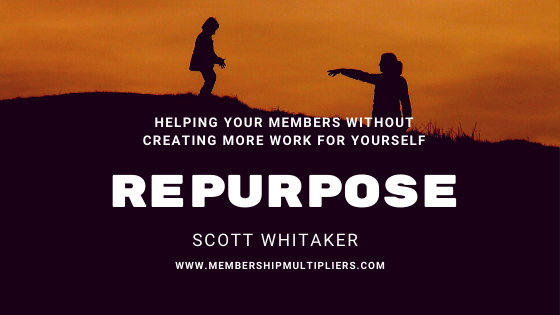 Helping Your Members Without Creating More Work For Yourself: Repurpose