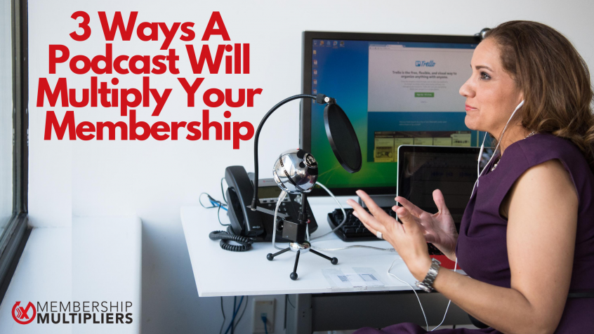 3 Ways A Podcast Will Multiply Your Membership