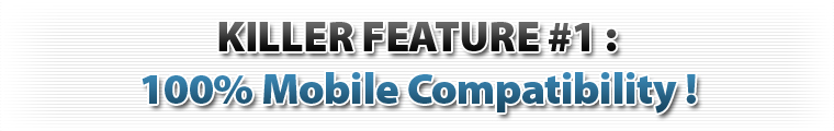 Killer Feature 1 : 100% Mobile Compatible